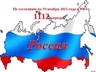 По состоянию на 19 ноября 2015 года в РФ 1112 городов