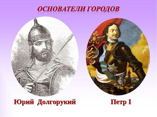 Юрий Долгорукий Петр I