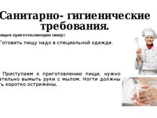 Санитарно- гигиенические требования. К лицам приготовляющим пищу: 1. Готовить
