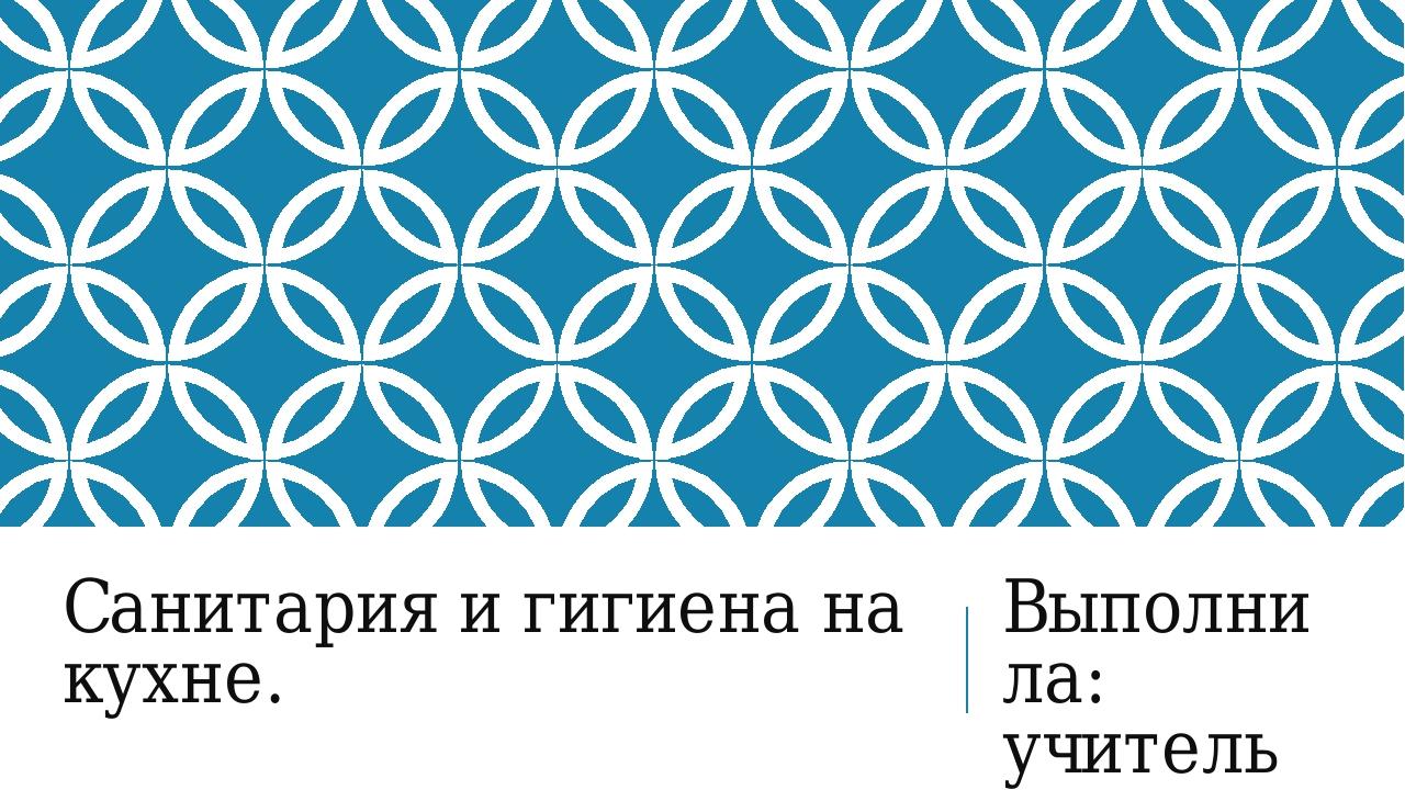 Санитария и гигиена на кухне. Выполнила: учитель технологии Сыпкова Татьяна В...