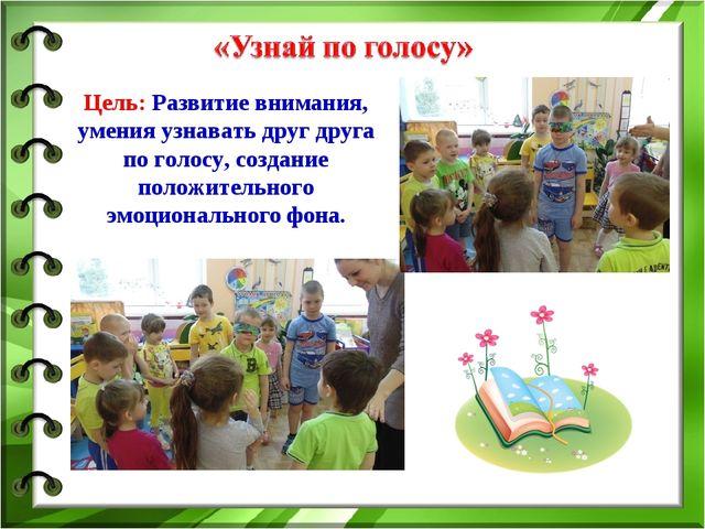 Цель: Развитие внимания, умения узнавать друг друга по голосу, создание полож...