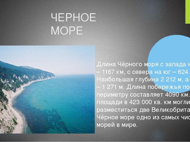 Длина Чёрного моря с запада на восток – 1167 км, с севера на юг – 624 км. Наи...