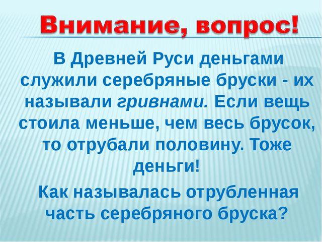 В Древней Руси деньгами служили серебряные бруски - их называли гривнами. Ес...