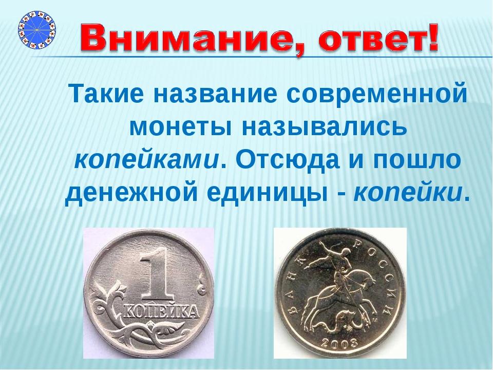 Такие название современной монеты назывались копейками. Отсюда и пошло денеж...
