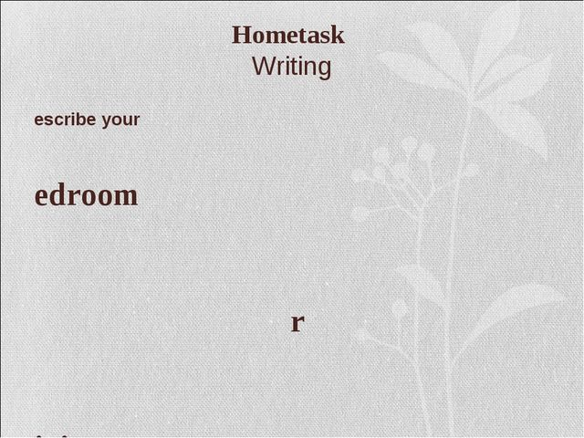 Hometask Writing Describe your Bedroom Or Living room +Draw a plan of it
