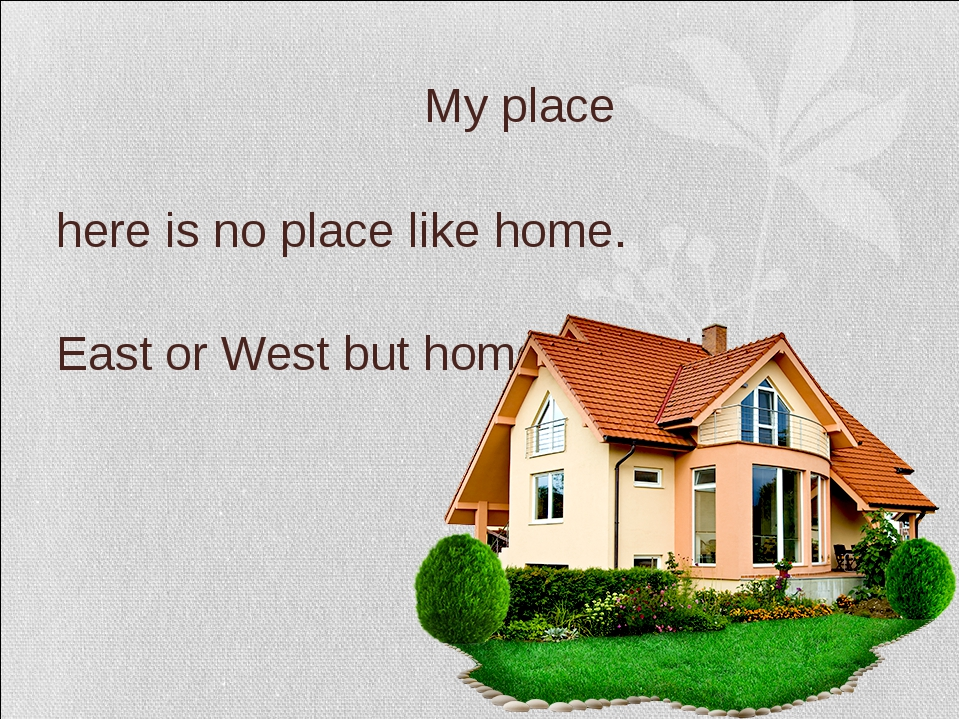 My place There is no place like home. East or West but home is best.