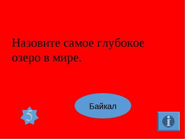 Назовите самое глубокое озеро в мире. Байкал