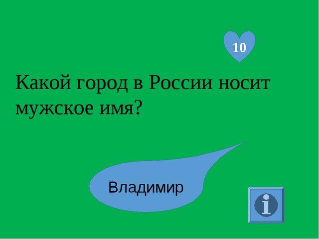 Какой город в России носит мужское имя? 10 Владимир