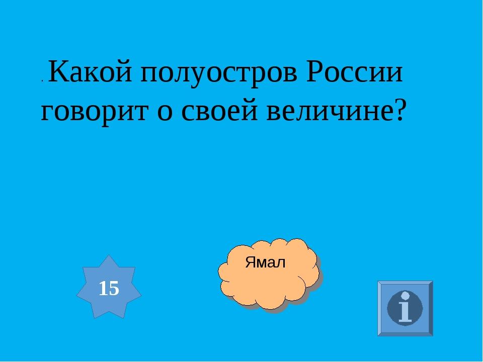 . Какой полуостров России говорит о своей величине? 15 Ямал