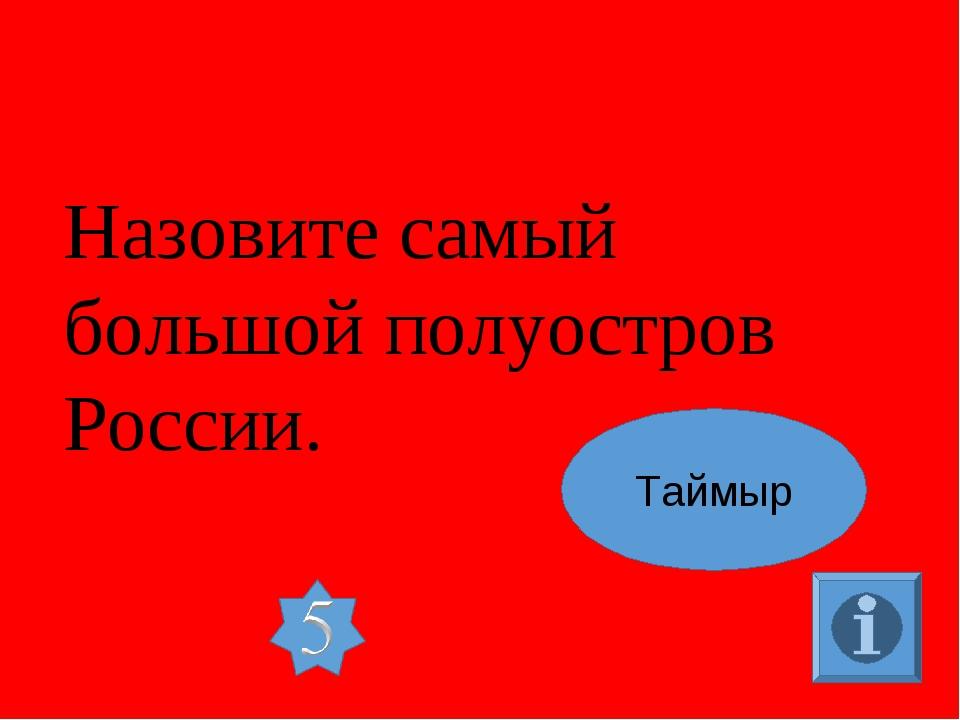 Назовите самый большой полуостров России. Таймыр