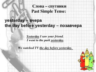 Слова – спутники Past Simple Tense: yesterday – вчера the day before yesterd
