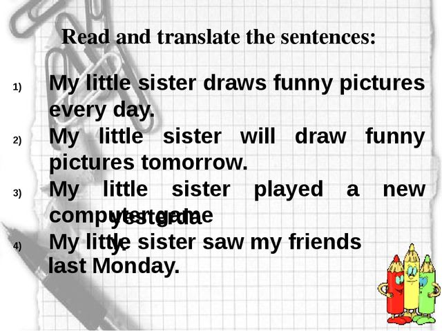 Read and translate the sentences: My little sister draws funny pictures every...
