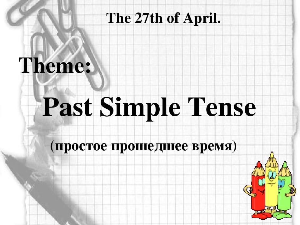 The 27th of April. Theme: Past Simple Tense (простое прошедшее время)