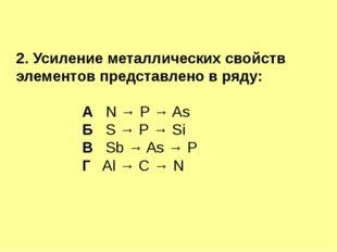 2. Усиление металлических свойств элементов представлено в ряду: А N → Р → As