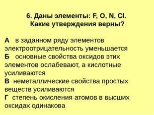 6. Даны элементы: F, O, N, Cl. Какие утверждения верны? А в заданном ряду эле