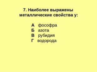 7. Наиболее выражены металлические свойства у: А фософра Б азота В рубидия Г