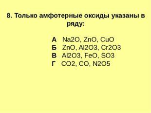 8. Только амфотерные оксиды указаны в ряду: А Na2O, ZnO, CuO Б ZnO, Al2O3, Cr