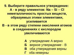 9. Выберите правильное утверждение: А - в ряду элементов: Na – Si – Cl немета