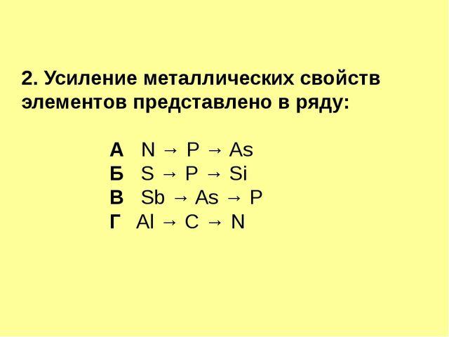 2. Усиление металлических свойств элементов представлено в ряду: А N → Р → As...