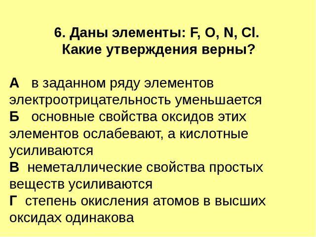 6. Даны элементы: F, O, N, Cl. Какие утверждения верны? А в заданном ряду эле...
