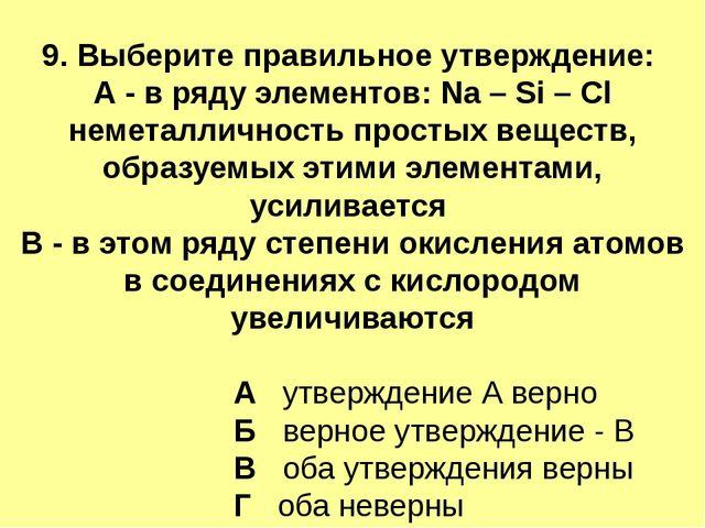 9. Выберите правильное утверждение: А - в ряду элементов: Na – Si – Cl немета...