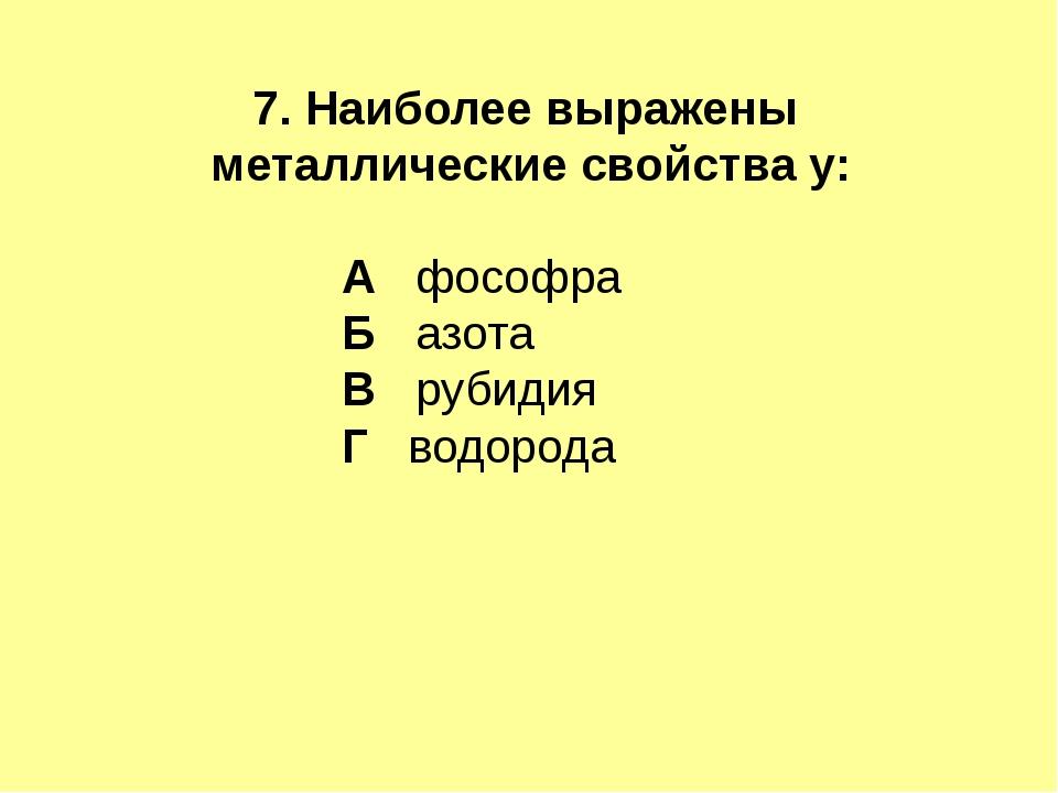 7. Наиболее выражены металлические свойства у: А фософра Б азота В рубидия Г...