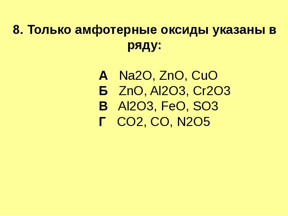 8. Только амфотерные оксиды указаны в ряду: А Na2O, ZnO, CuO Б ZnO, Al2O3, Cr...