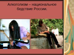 Алкоголизм – национальное бедствие России.