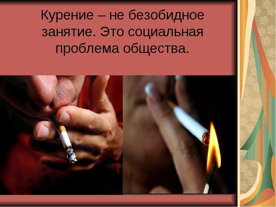 Курение – не безобидное занятие. Это социальная проблема общества.