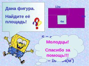 Дана фигура. Найдите её площадь! 12м 6м 4м S = а * в S = 12 * 6 = 72(м ) 2 S