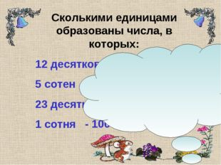 Сколькими единицами образованы числа, в которых: 12 десятков 5 сотен 23 десят