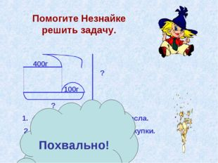 Помогите Незнайке решить задачу. 400г 100г ? ? 1. 400 + 100 = 500(г) – масса