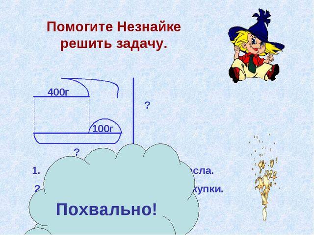Помогите Незнайке решить задачу. 400г 100г ? ? 1. 400 + 100 = 500(г) – масса...
