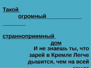 Такой огромный странноприимный дом И не знаешь ты, что зарей в Кремле Легче д