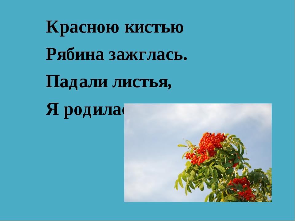 Красною кистью Рябина зажглась. Падали листья, Я родилась.