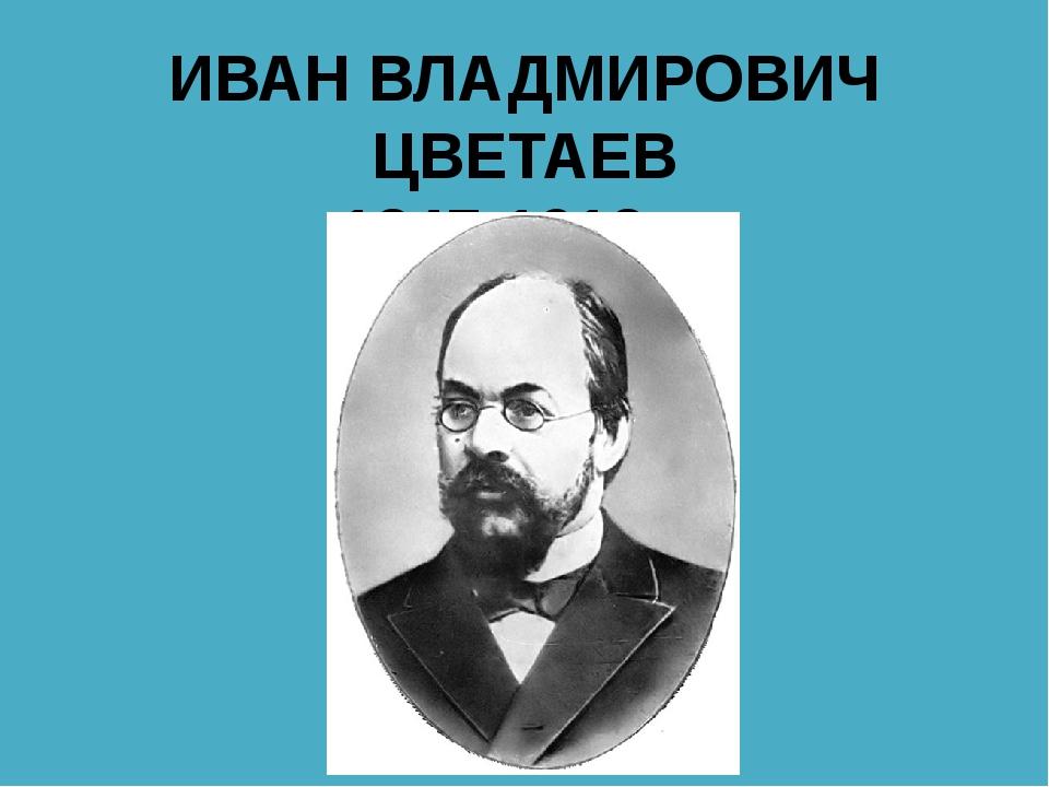 ИВАН ВЛАДМИРОВИЧ ЦВЕТАЕВ 1847-1913гг.
