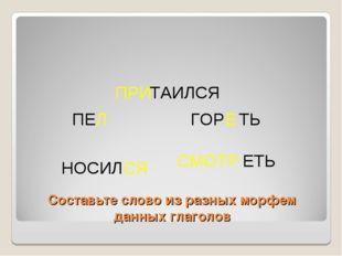 Составьте слово из разных морфем данных глаголов ПРИ ТАИЛСЯ СМОТР ЕТЬ ГОР Е Т