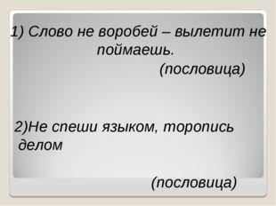 1) Слово не воробей – вылетит не поймаешь. (пословица) 2)Не спеши языком, тор