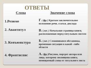 ОТВЕТЫ Слова Резюме 2. Авантитул 3. Конъюнктура 4. Фронтиспис Значение слова