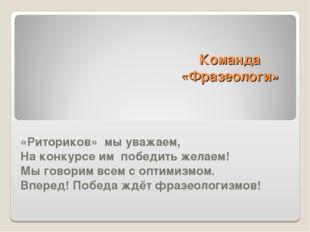Команда «Фразеологи» «Риториков» мы уважаем, На конкурсе им победить желаем!