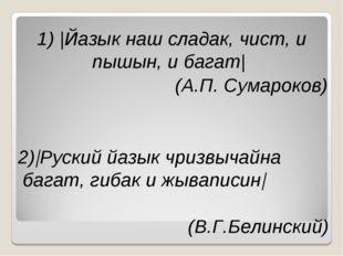 1)  Йазык наш сладак, чист, и пышын, и багат  (А.П. Сумароков) 2) Руский йазы