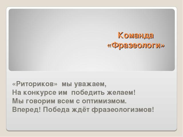 Команда «Фразеологи» «Риториков» мы уважаем, На конкурсе им победить желаем!...