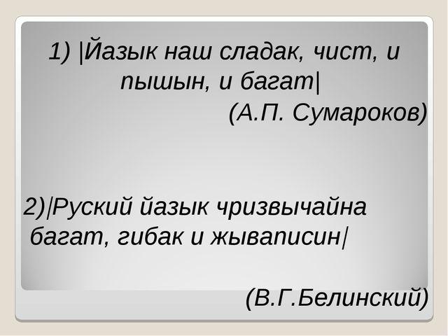 1)  Йазык наш сладак, чист, и пышын, и багат  (А.П. Сумароков) 2) Руский йазы...