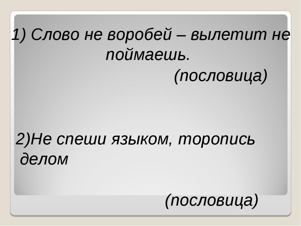 1) Слово не воробей – вылетит не поймаешь. (пословица) 2)Не спеши языком, тор...