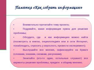Памятка «Как собрать информацию» •Внимательно прочитайте тему проекта; •Под
