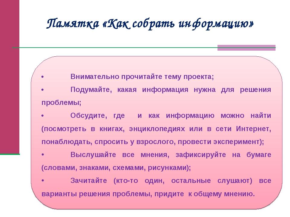 Памятка «Как собрать информацию» •Внимательно прочитайте тему проекта; •Под...
