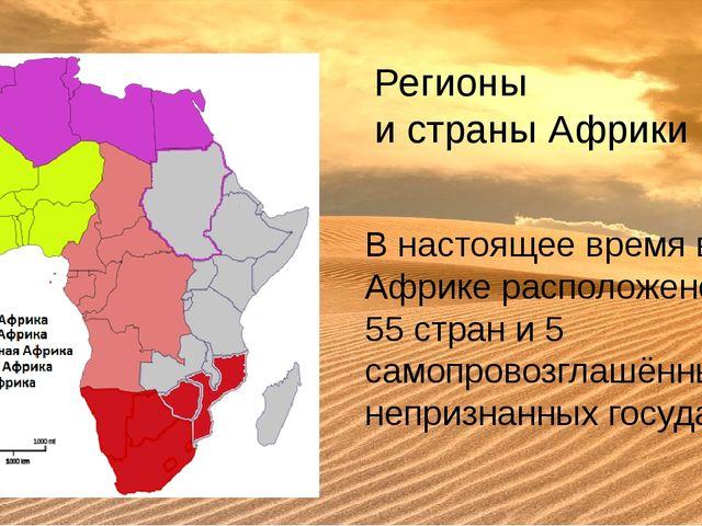 Регионы и страны Африки В настоящее время в Африке расположено 55страни 5 с...