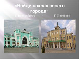 «Найди вокзал своего города» Г. Новосибирск Г. Поворино