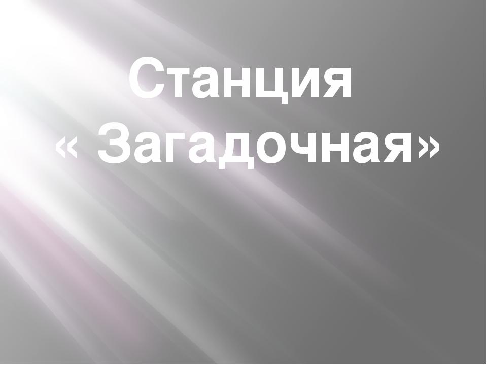Станция « Загадочная»