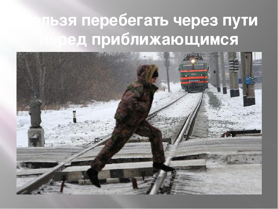Нельзя перебегать через пути перед приближающимся поездом